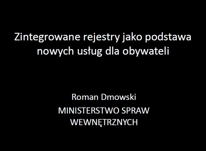 Kliknij aby obejrzeć prezentację: Roman Dmowski: Zintegrowane rejestry jako podstawa nowych usług dla obywateli [PDF]